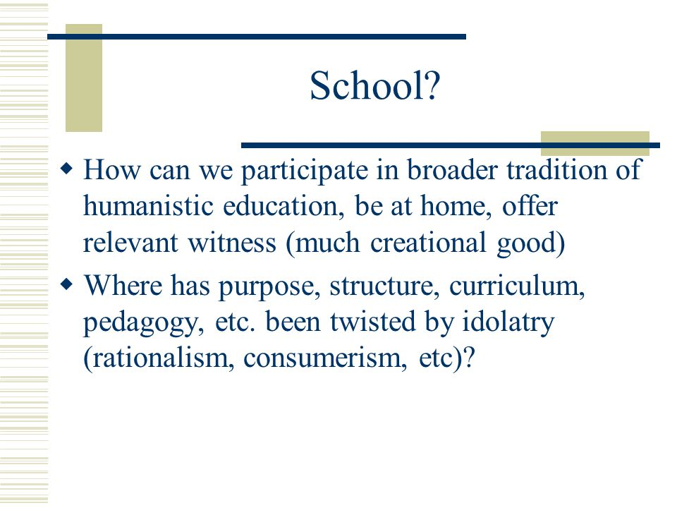 School How can we participate in broader tradition of humanistic education, be at home, offer relevant witness (much creational good)