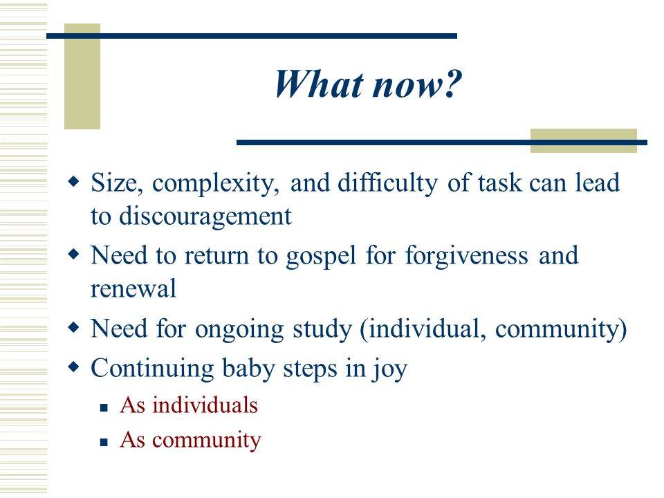 What now Size, complexity, and difficulty of task can lead to discouragement. Need to return to gospel for forgiveness and renewal.