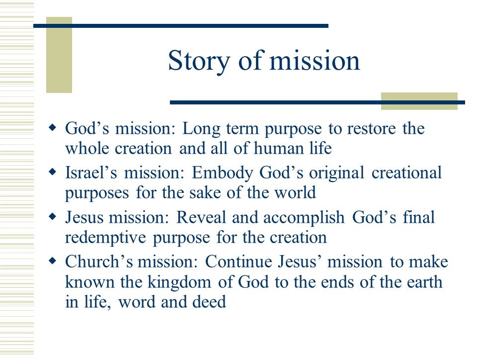 Story of mission God's mission: Long term purpose to restore the whole creation and all of human life.