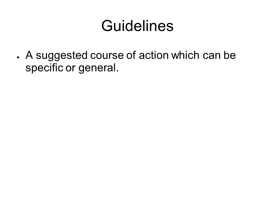 Guidelines A suggested course of action which can be specific or general.