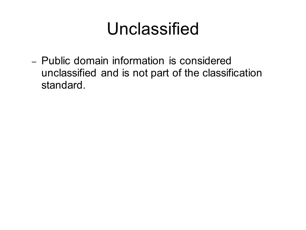 Unclassified Public domain information is considered unclassified and is not part of the classification standard.