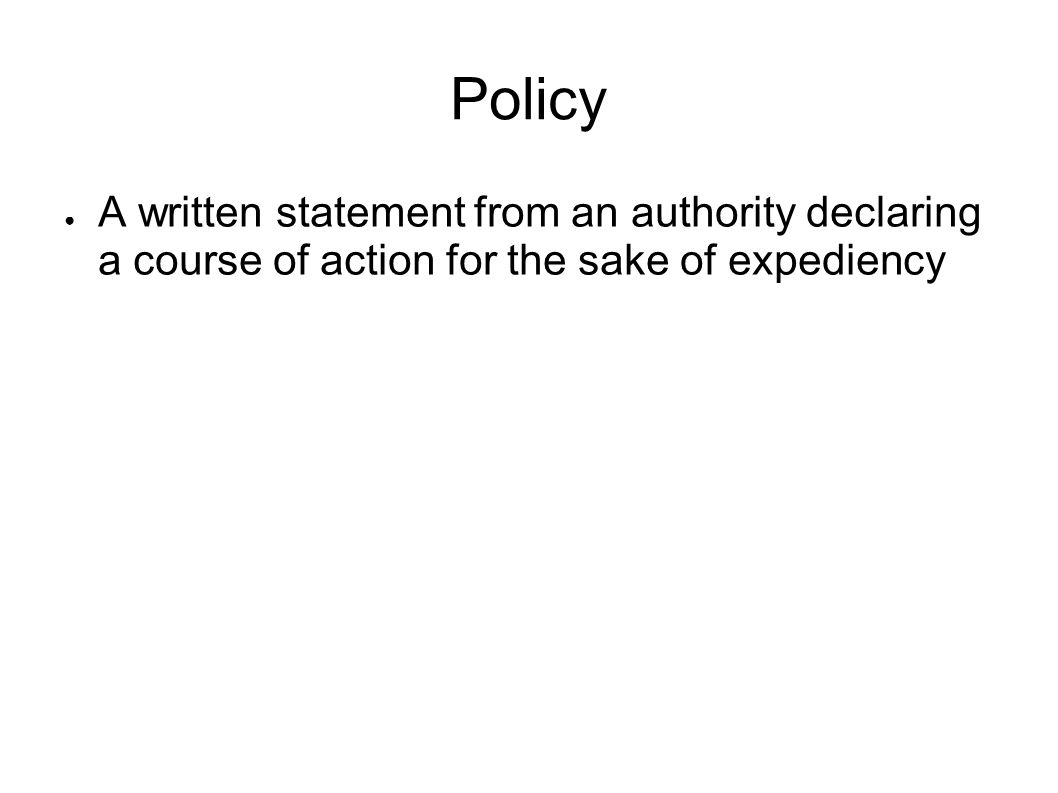 Policy A written statement from an authority declaring a course of action for the sake of expediency.