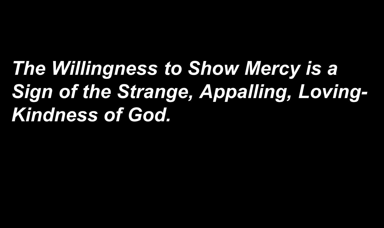 The Willingness to Show Mercy is a Sign of the Strange, Appalling, Loving-Kindness of God.