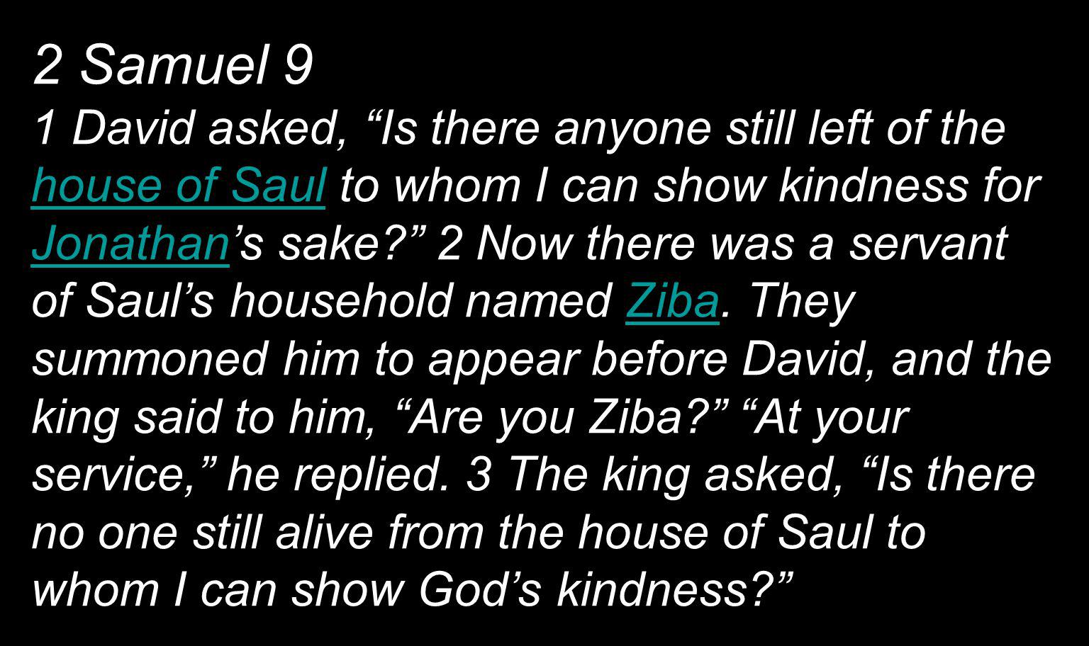2 Samuel 9 1 David asked, Is there anyone still left of the house of Saul to whom I can show kindness for Jonathan's sake 2 Now there was a servant of Saul's household named Ziba.