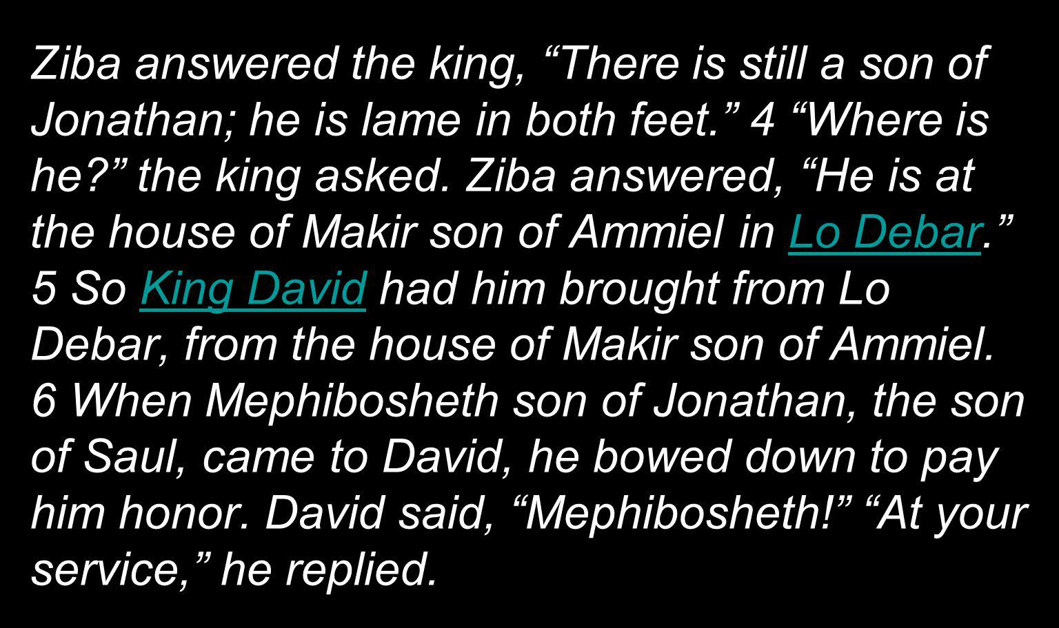 Ziba answered the king, There is still a son of Jonathan; he is lame in both feet. 4 Where is he the king asked.