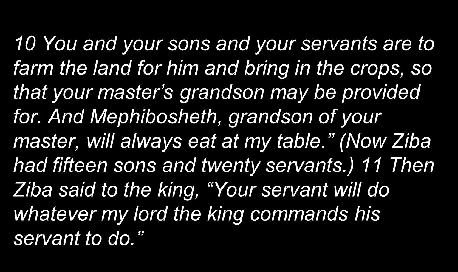 10 You and your sons and your servants are to farm the land for him and bring in the crops, so that your master's grandson may be provided for.