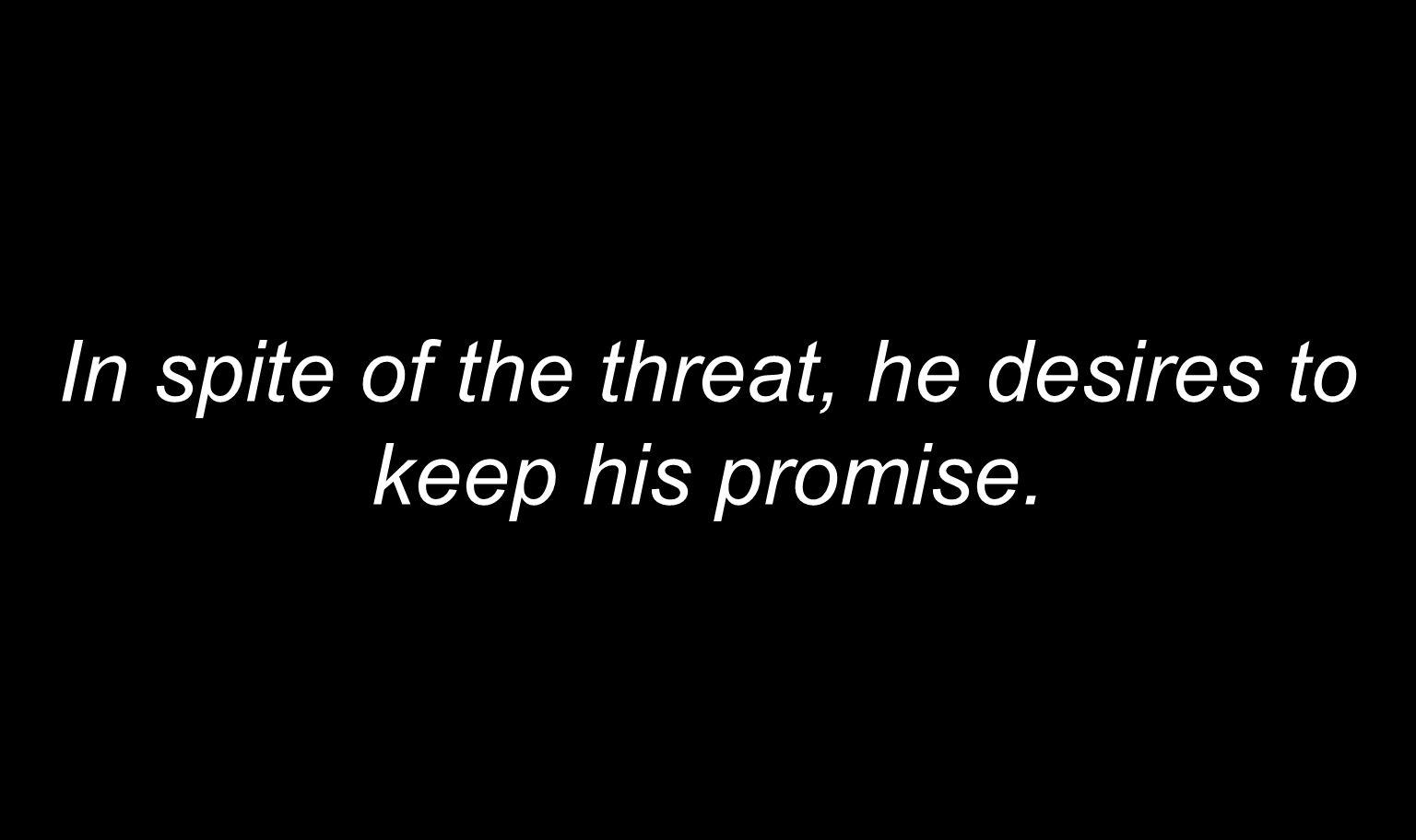 In spite of the threat, he desires to keep his promise.