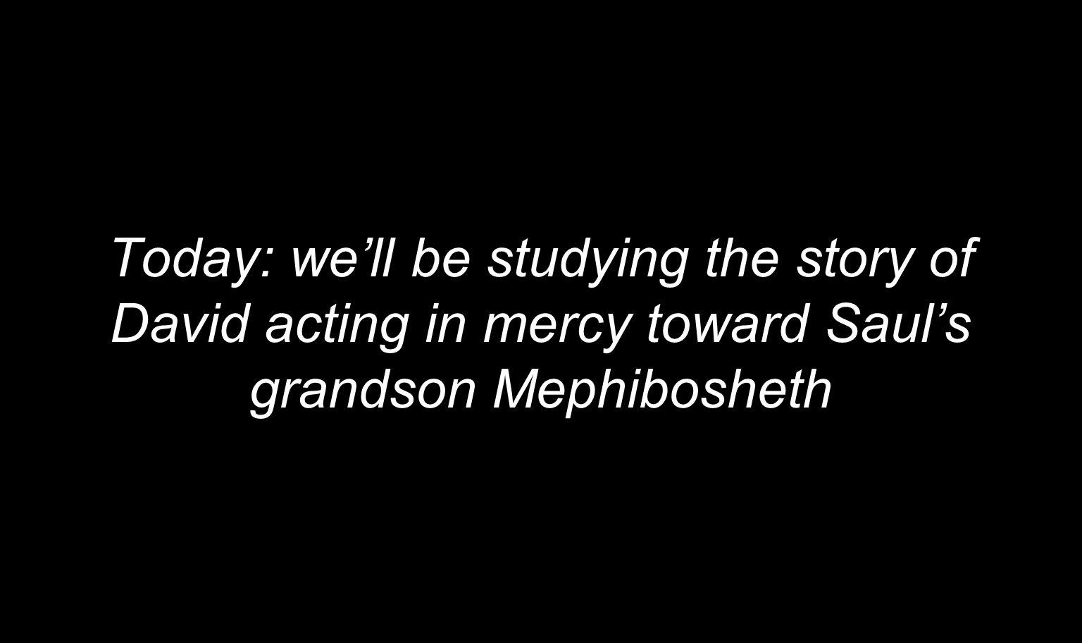 Today: we'll be studying the story of David acting in mercy toward Saul's grandson Mephibosheth
