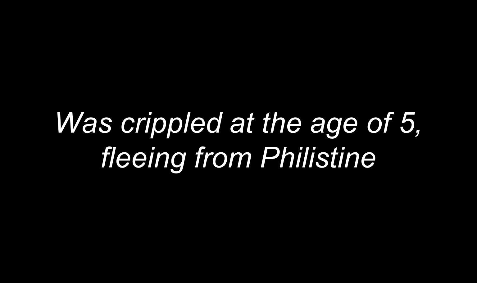 Was crippled at the age of 5, fleeing from Philistine