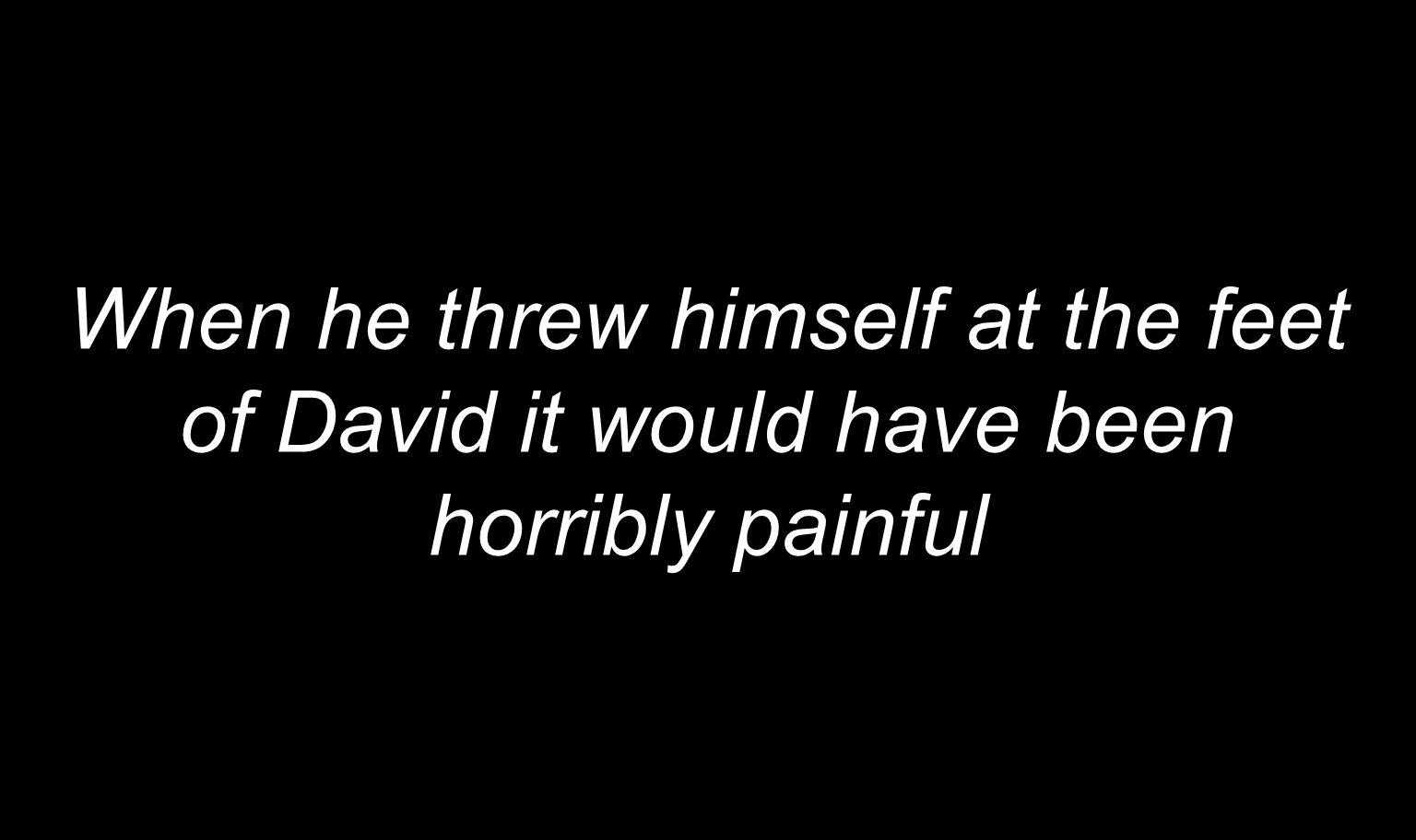 When he threw himself at the feet of David it would have been horribly painful
