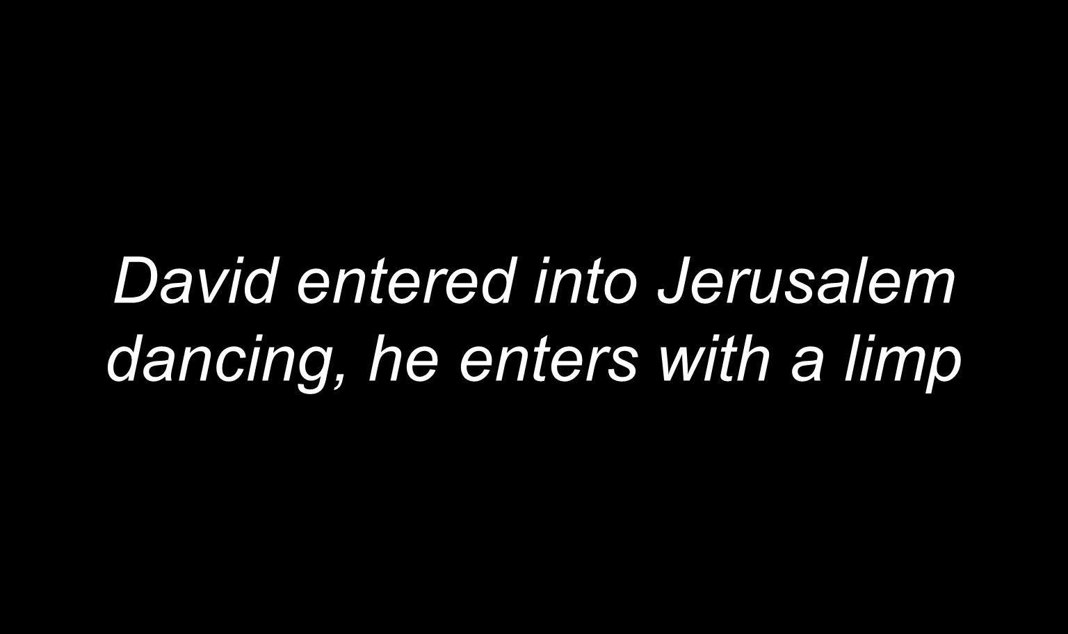 David entered into Jerusalem dancing, he enters with a limp