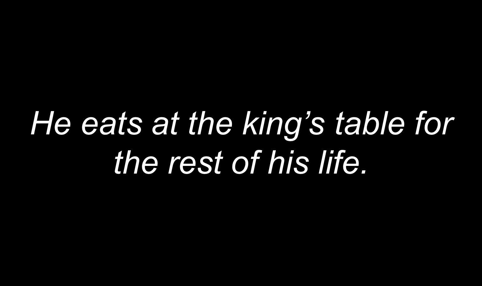 He eats at the king's table for the rest of his life.
