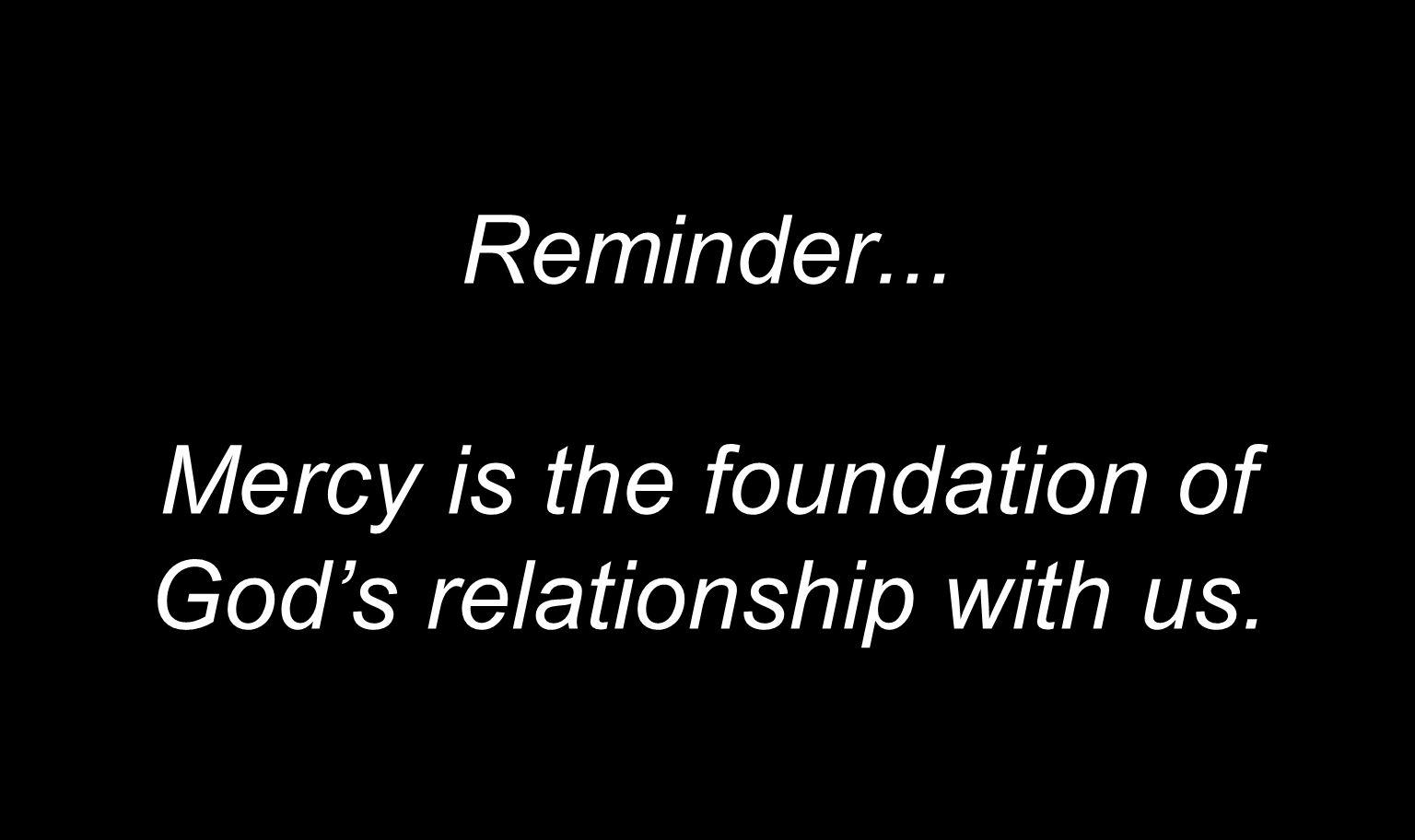 Reminder... Mercy is the foundation of God's relationship with us.