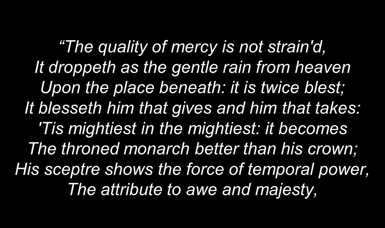The quality of mercy is not strain d, It droppeth as the gentle rain from heaven Upon the place beneath: it is twice blest; It blesseth him that gives and him that takes: Tis mightiest in the mightiest: it becomes The throned monarch better than his crown; His sceptre shows the force of temporal power, The attribute to awe and majesty,