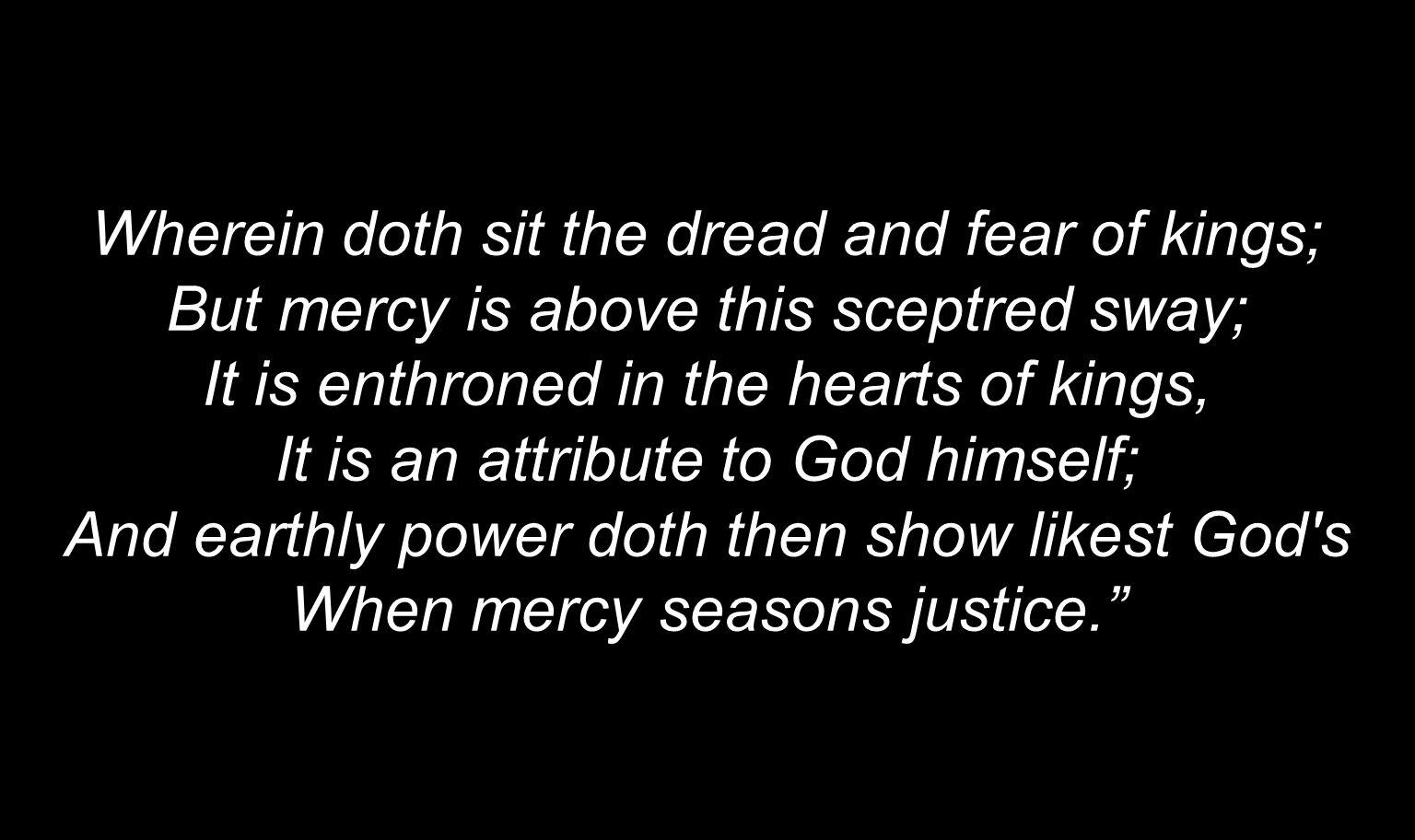 Wherein doth sit the dread and fear of kings; But mercy is above this sceptred sway; It is enthroned in the hearts of kings, It is an attribute to God himself; And earthly power doth then show likest God s When mercy seasons justice.