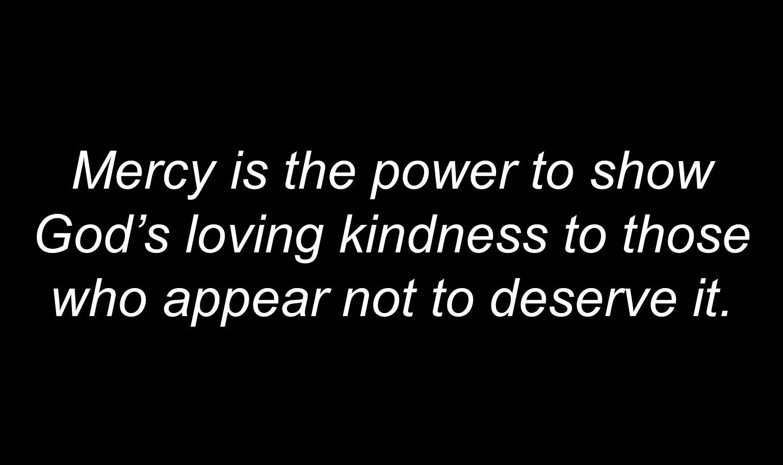 Mercy is the power to show God's loving kindness to those who appear not to deserve it.