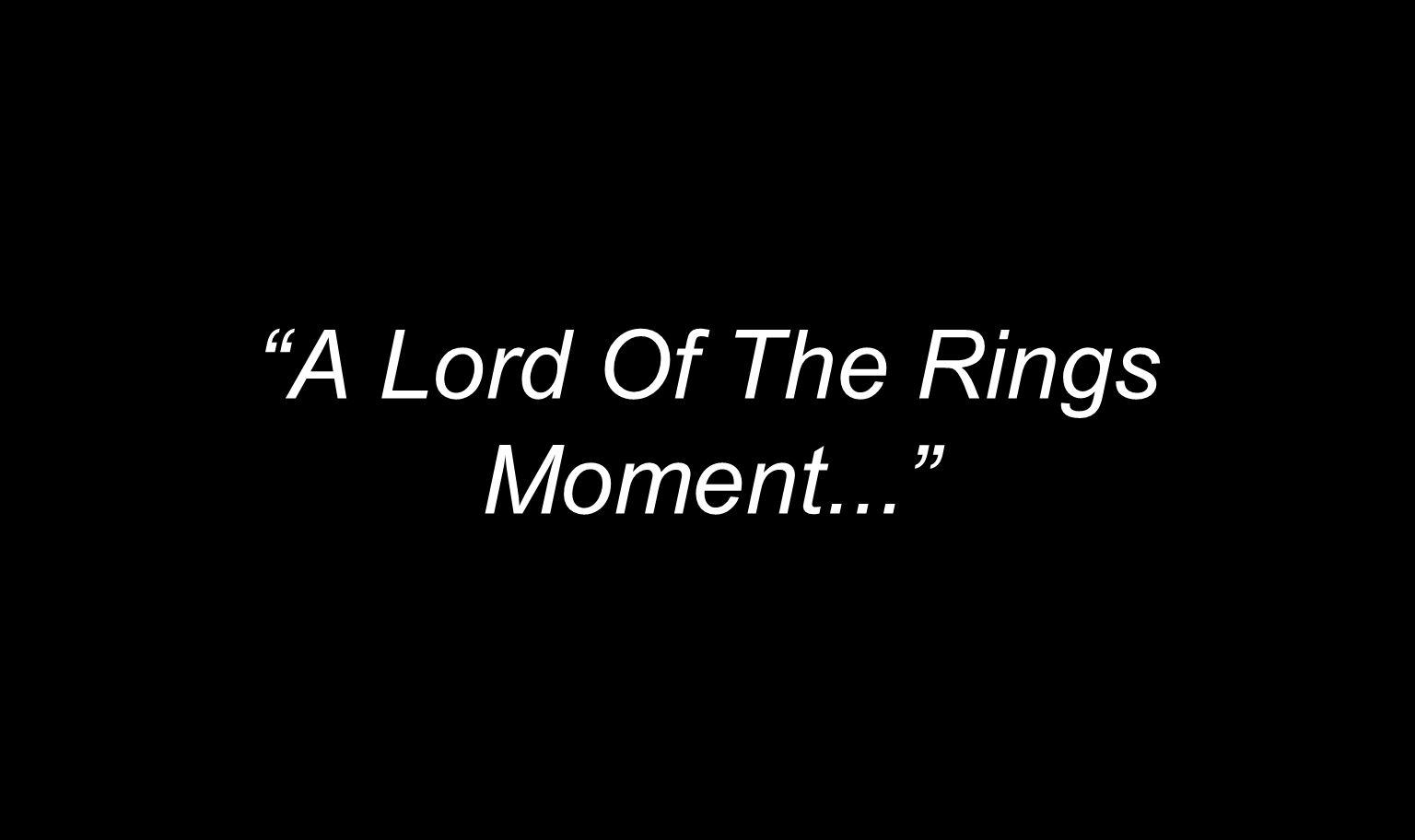 A Lord Of The Rings Moment...