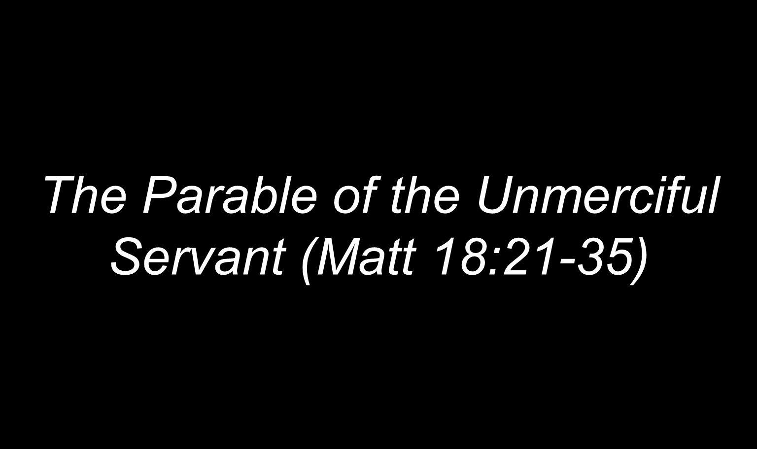 The Parable of the Unmerciful Servant (Matt 18:21-35)