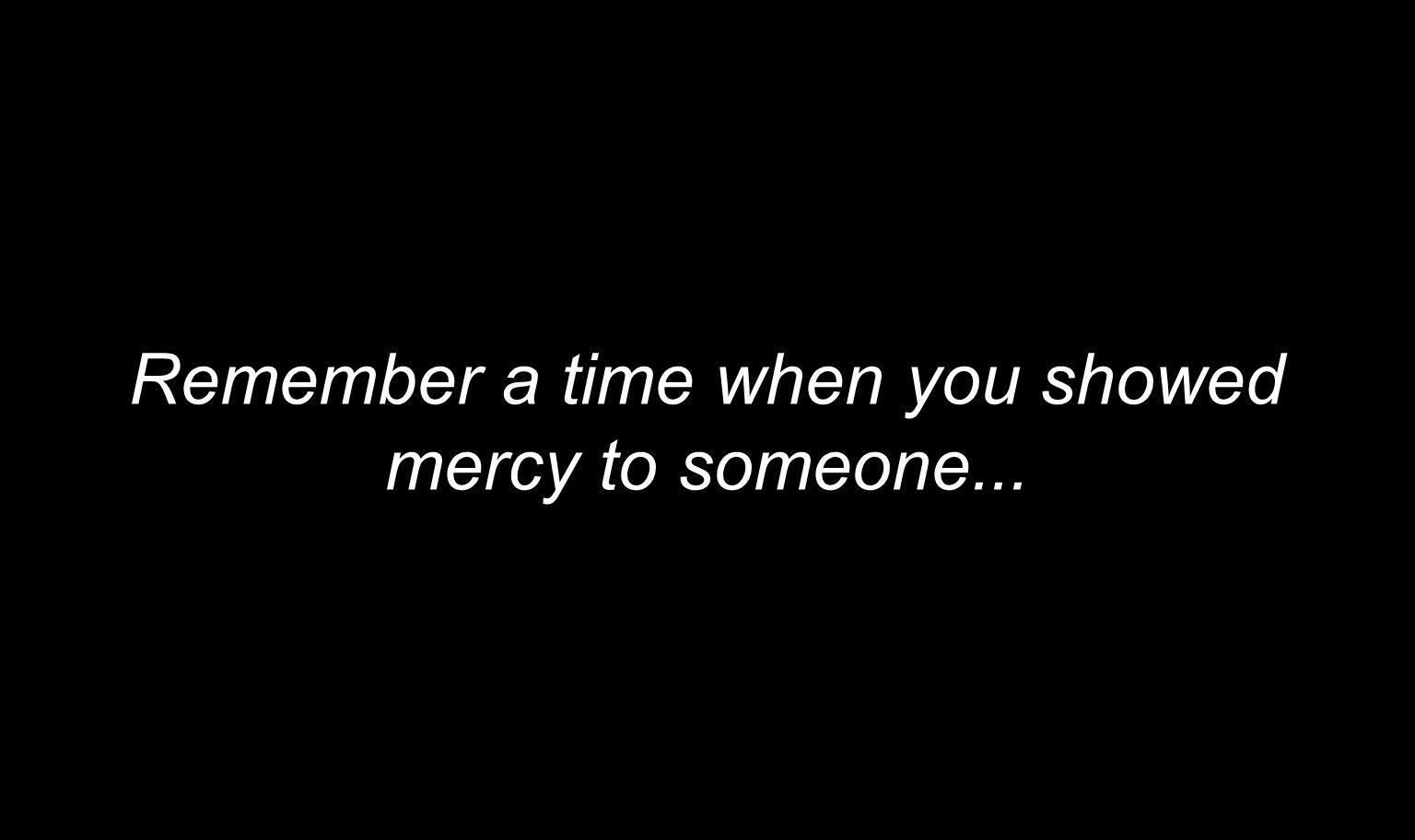 Remember a time when you showed mercy to someone...