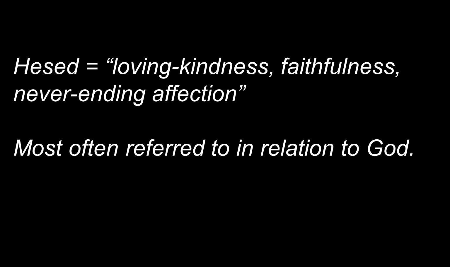 Hesed = loving-kindness, faithfulness, never-ending affection Most often referred to in relation to God.