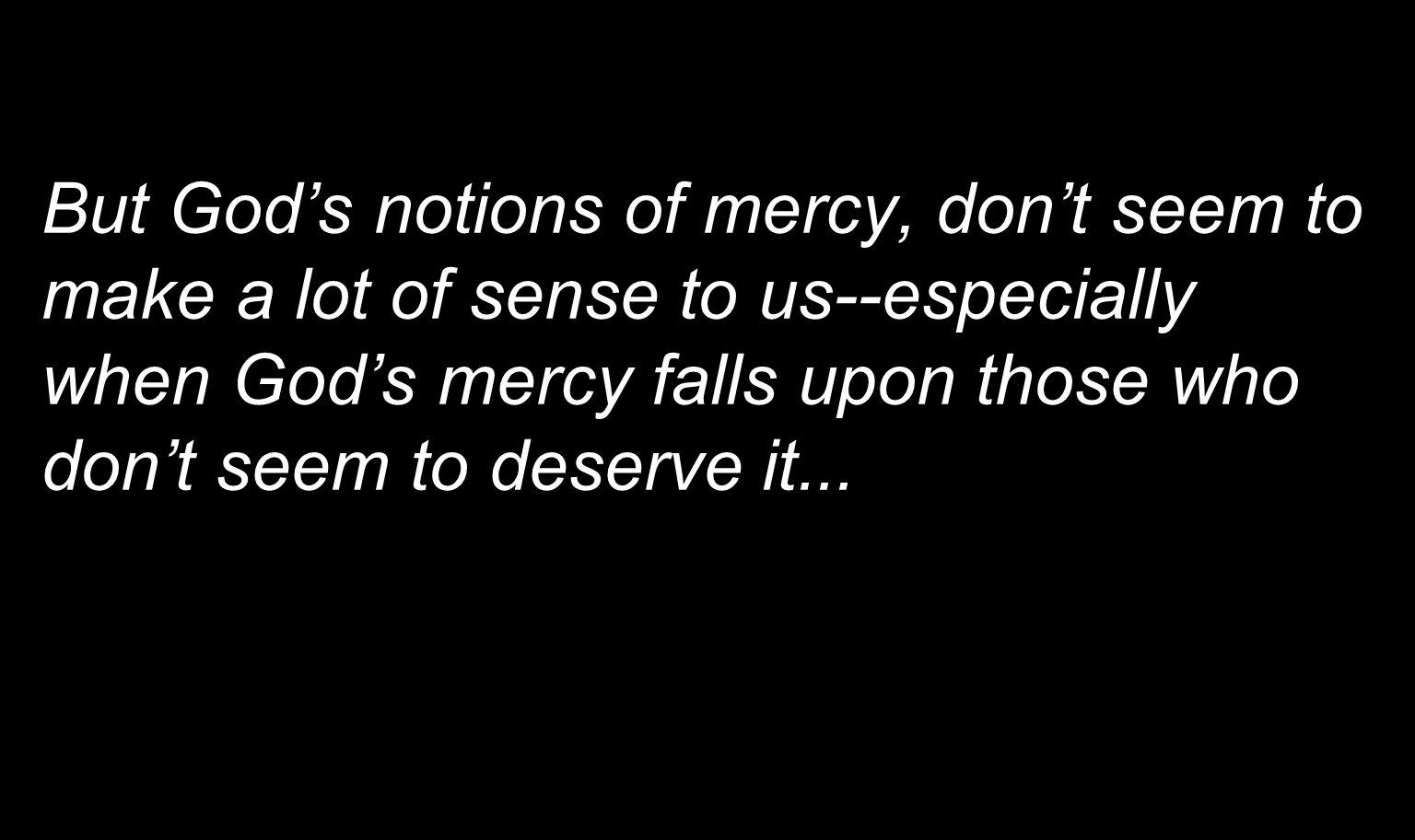 But God's notions of mercy, don't seem to make a lot of sense to us--especially when God's mercy falls upon those who don't seem to deserve it...