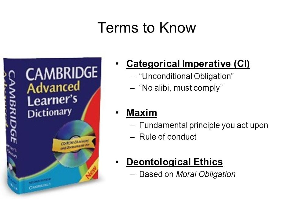 Terms to Know Categorical Imperative (CI) Maxim Deontological Ethics