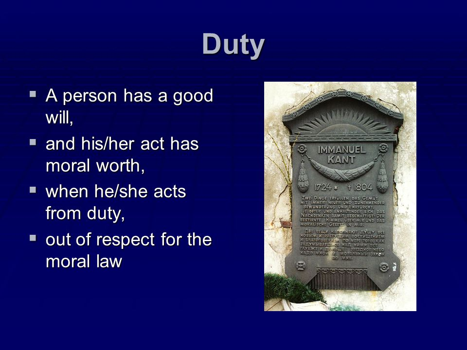 Duty A person has a good will, and his/her act has moral worth,