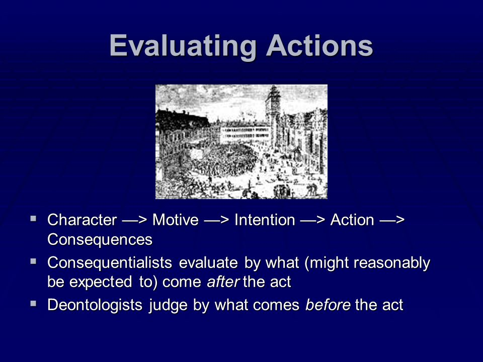 Evaluating Actions Character —> Motive —> Intention —> Action —> Consequences.