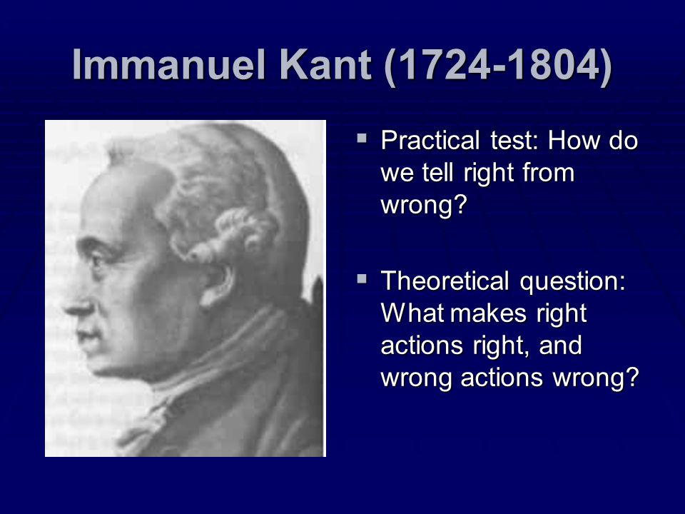 Immanuel Kant (1724-1804) Practical test: How do we tell right from wrong