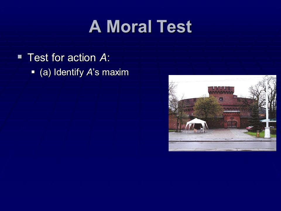A Moral Test Test for action A: (a) Identify A's maxim