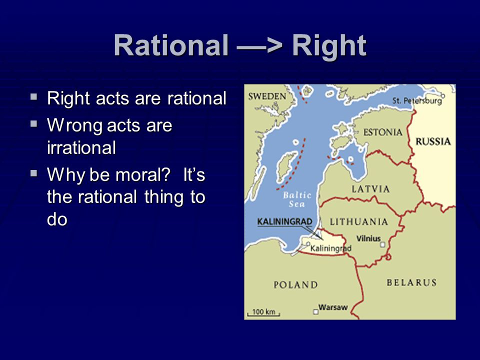 Rational —> Right Right acts are rational Wrong acts are irrational