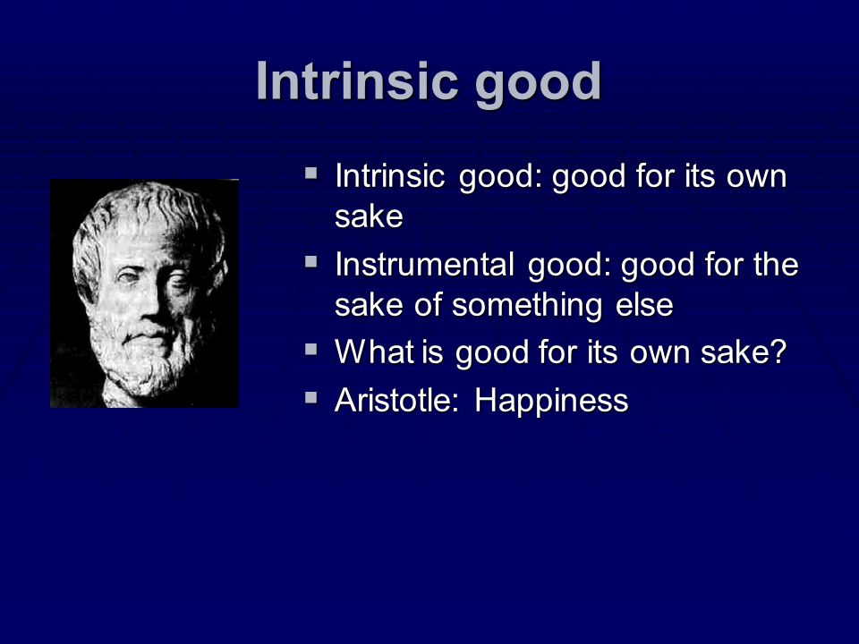 Intrinsic good Intrinsic good: good for its own sake