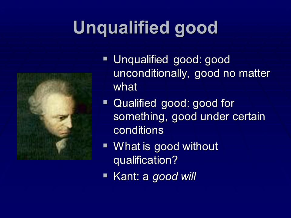 Unqualified good Unqualified good: good unconditionally, good no matter what. Qualified good: good for something, good under certain conditions.