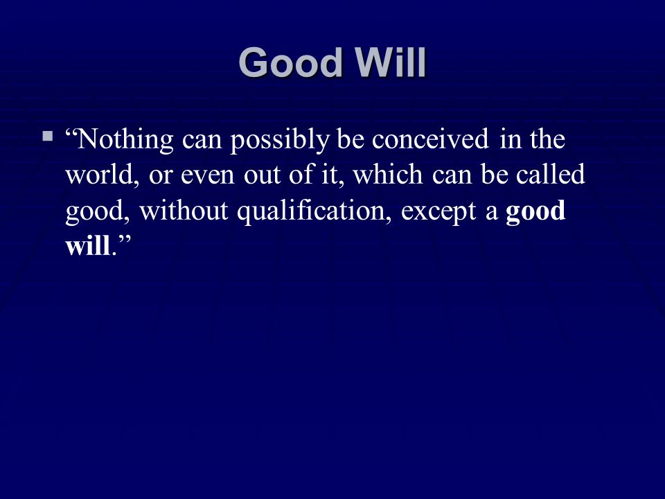 Good Will Nothing can possibly be conceived in the world, or even out of it, which can be called good, without qualification, except a good will.