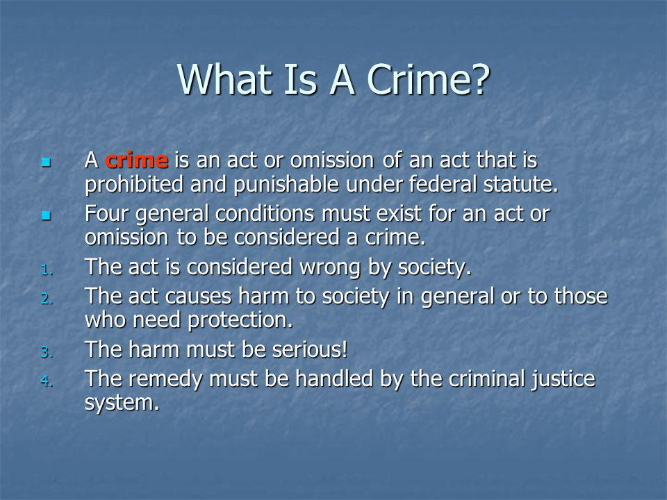 What Is A Crime A crime is an act or omission of an act that is prohibited and punishable under federal statute.