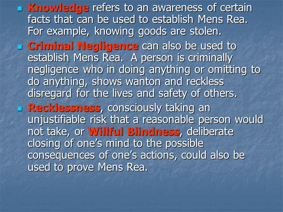 Knowledge refers to an awareness of certain facts that can be used to establish Mens Rea. For example, knowing goods are stolen.