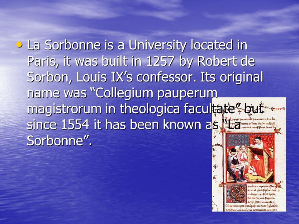 La Sorbonne is a University located in Paris, it was built in 1257 by Robert de Sorbon, Louis IX's confessor.