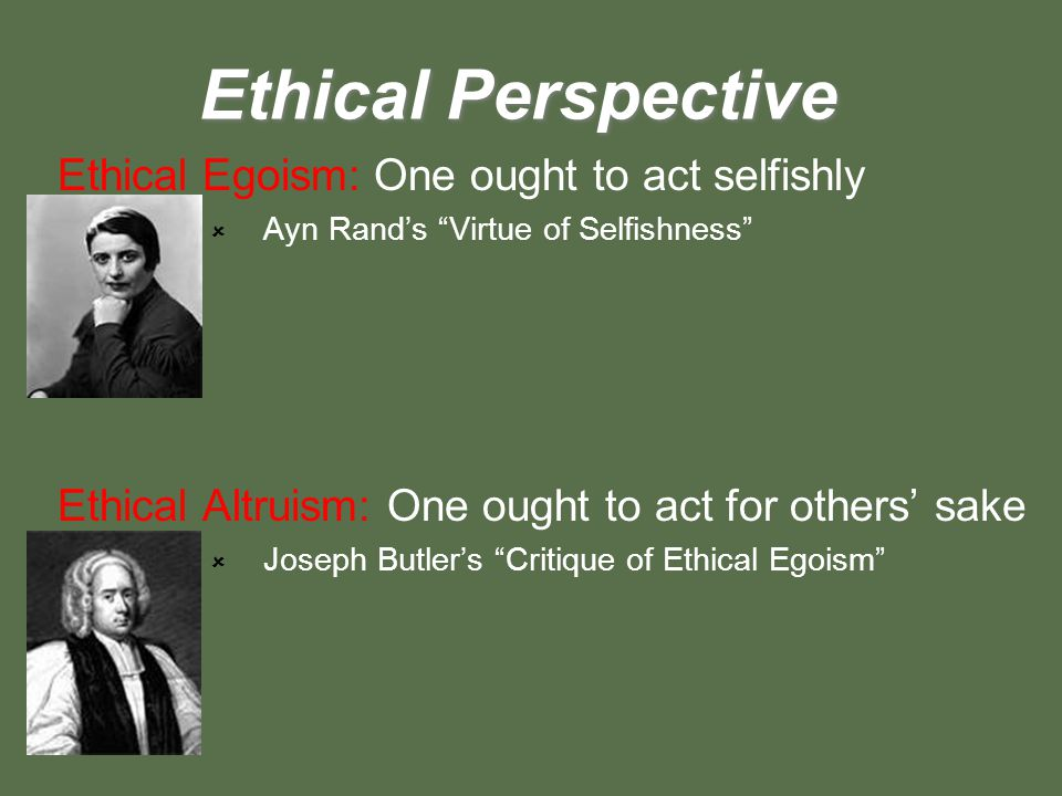 Ethical Perspective Ethical Egoism: One ought to act selfishly