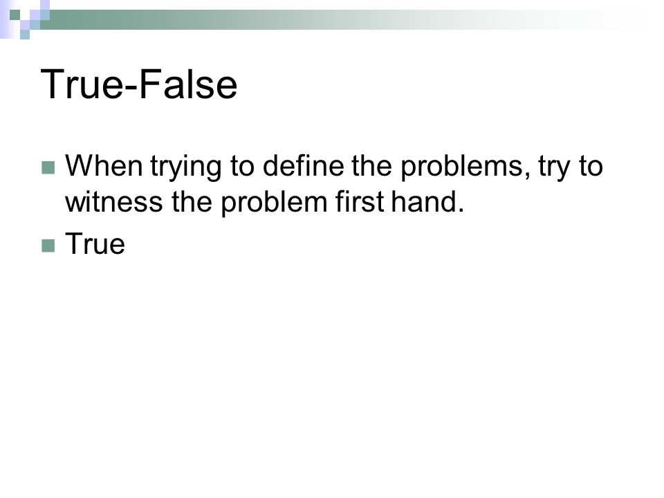 True-False When trying to define the problems, try to witness the problem first hand. True.