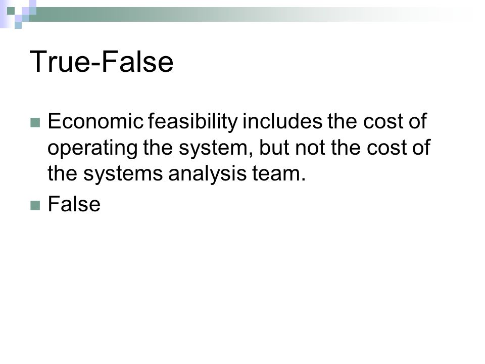 True-False Economic feasibility includes the cost of operating the system, but not the cost of the systems analysis team.