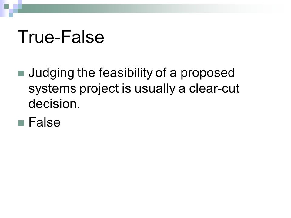 True-False Judging the feasibility of a proposed systems project is usually a clear‑cut decision. False.