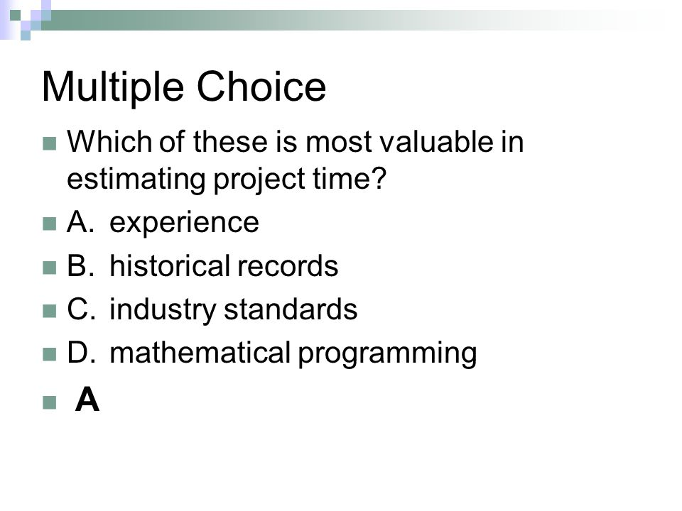 Multiple Choice Which of these is most valuable in estimating project time A. experience. B. historical records.