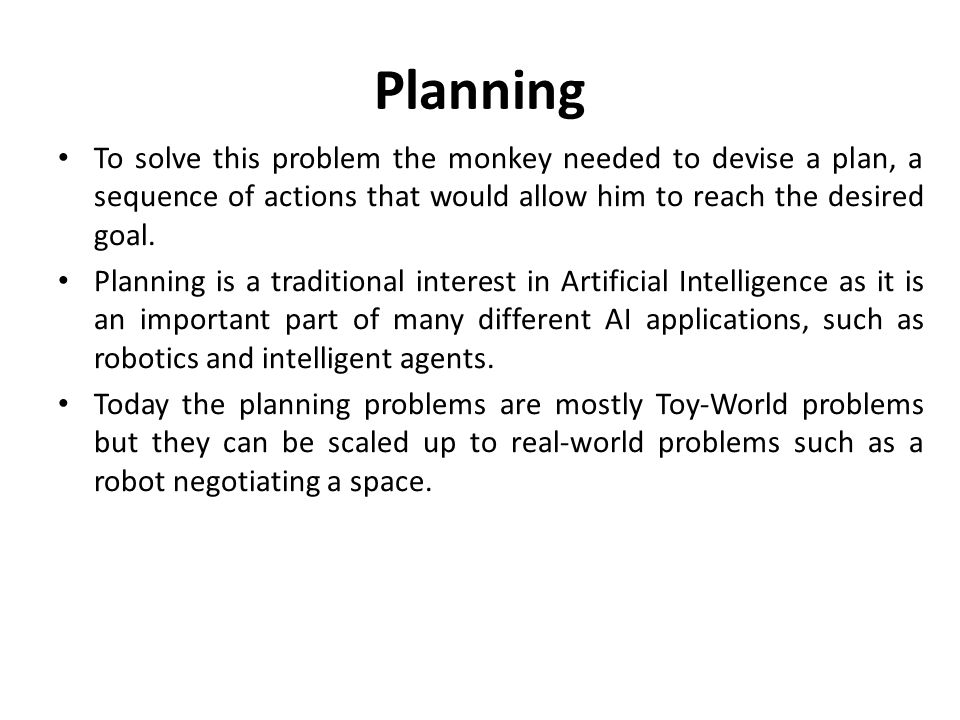 Planning To solve this problem the monkey needed to devise a plan, a sequence of actions that would allow him to reach the desired goal.