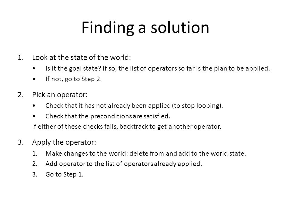 Finding a solution Look at the state of the world: Pick an operator: