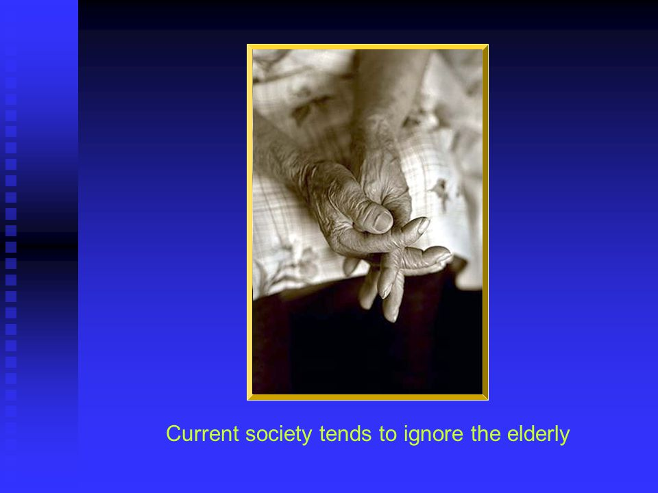 Current society tends to ignore the elderly