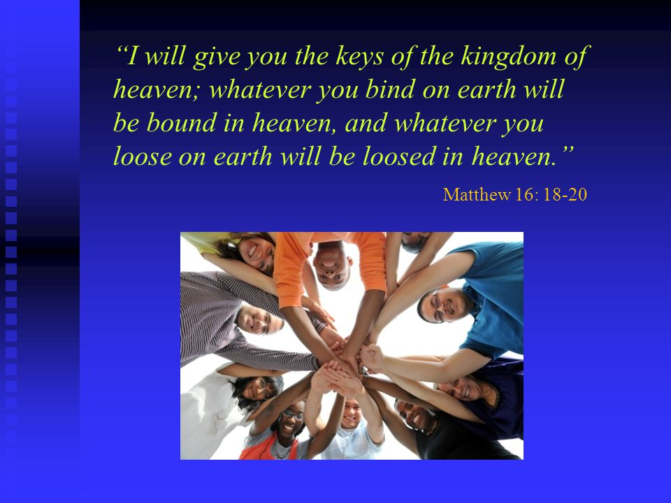I will give you the keys of the kingdom of heaven; whatever you bind on earth will be bound in heaven, and whatever you loose on earth will be loosed in heaven.