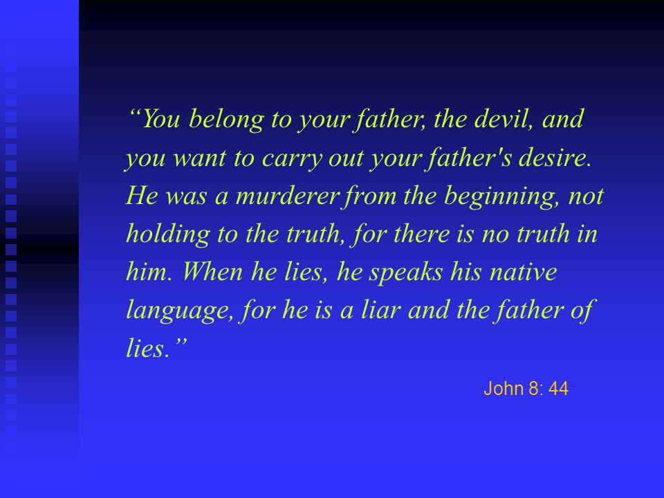 You belong to your father, the devil, and you want to carry out your father s desire. He was a murderer from the beginning, not holding to the truth, for there is no truth in him. When he lies, he speaks his native language, for he is a liar and the father of lies.