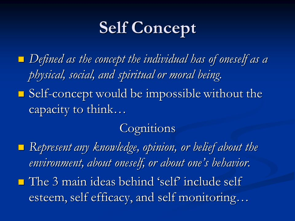 Self Concept Defined as the concept the individual has of oneself as a physical, social, and spiritual or moral being.