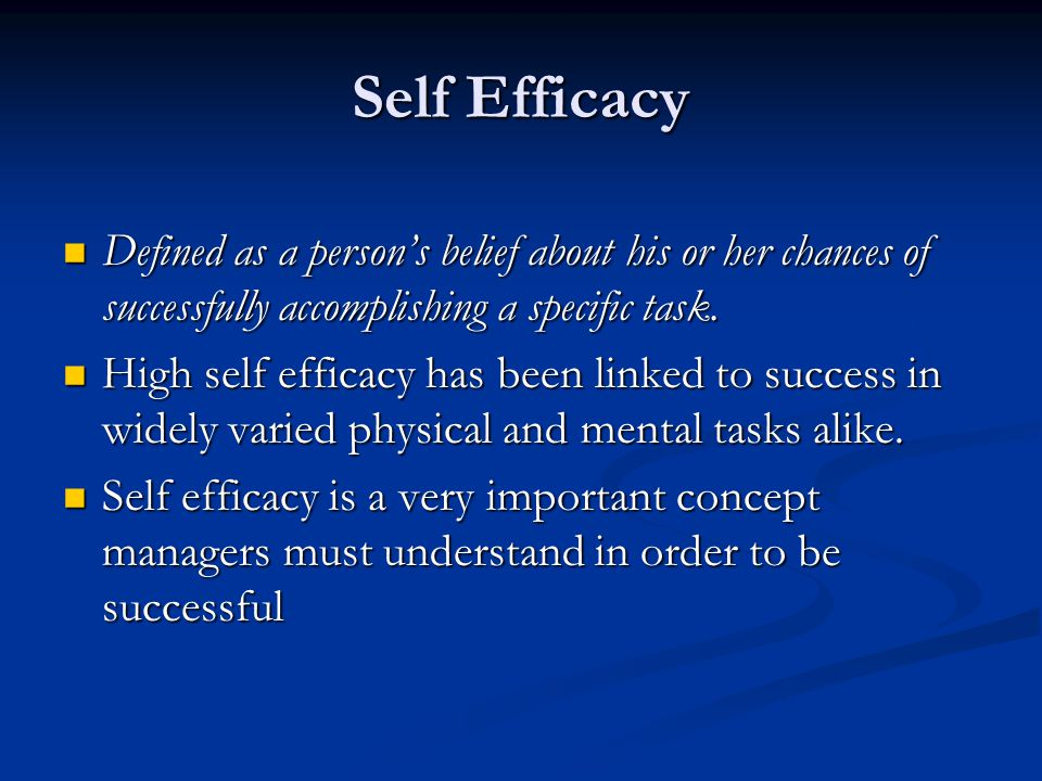 Self Efficacy Defined as a person's belief about his or her chances of successfully accomplishing a specific task.