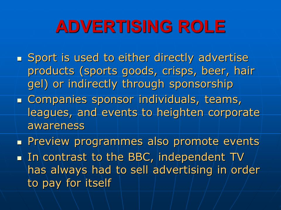 ADVERTISING ROLE Sport is used to either directly advertise products (sports goods, crisps, beer, hair gel) or indirectly through sponsorship.